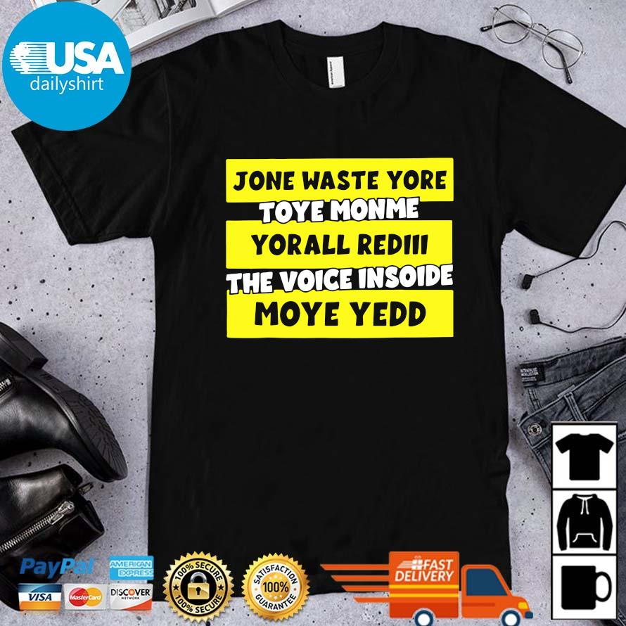 Jone waste yore toye monme yorall rediii the voice insoide moye yedd shirt