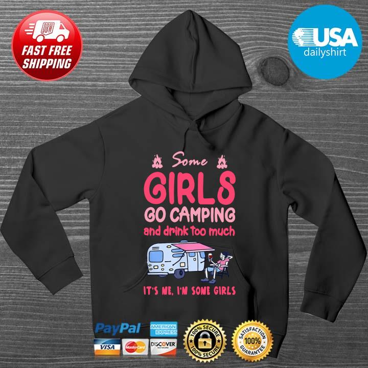 Some Girls Go Camping And Drink Too Much It's Me I'm Some Girls Shirt HOODIE DENS
