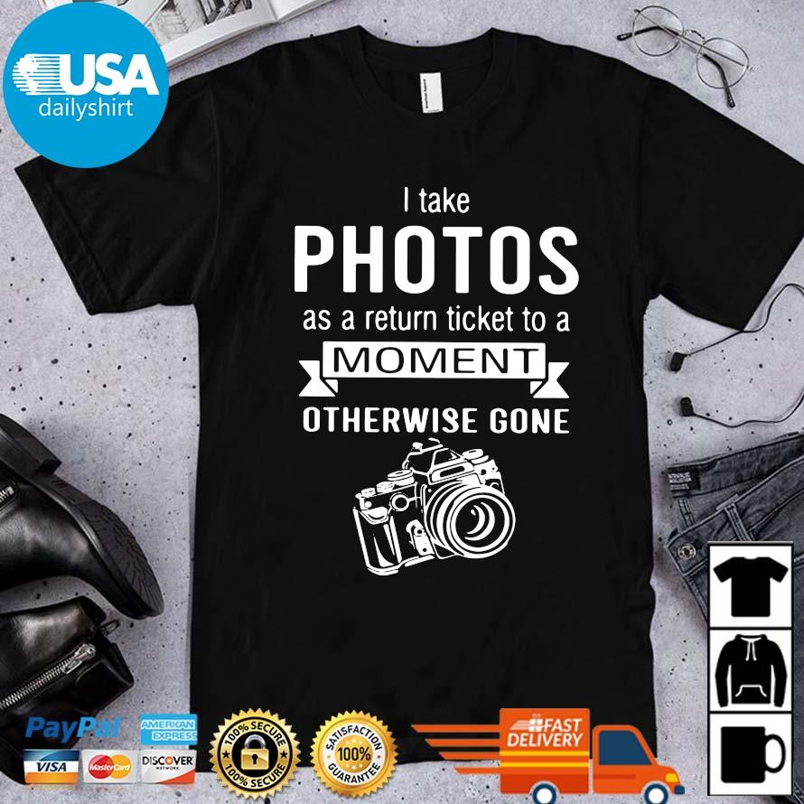 I take photos as a return ticket to a moment otherwise gone shirt