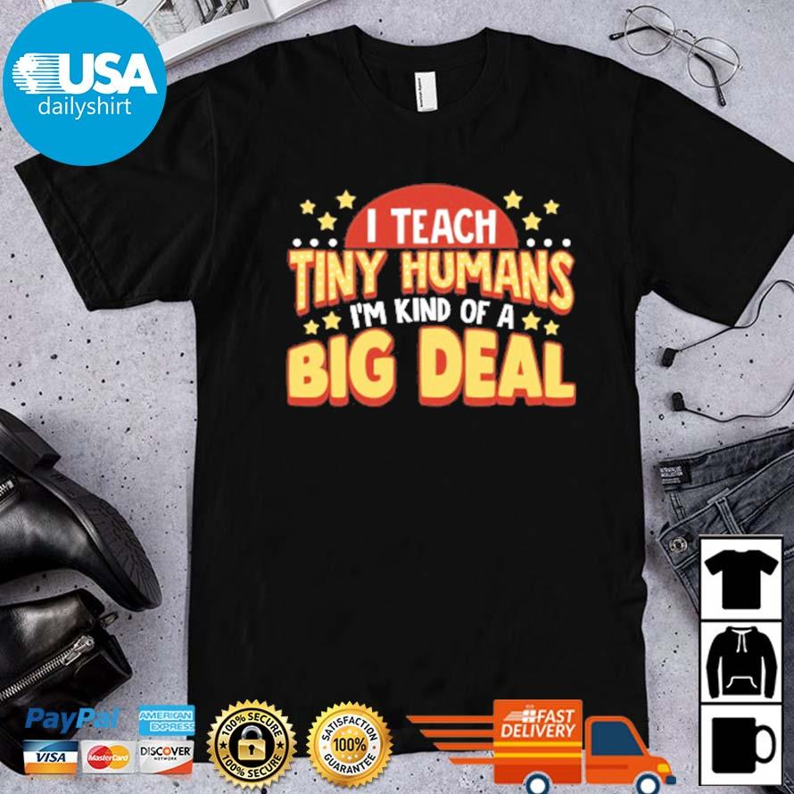 I teacher tiny humans I_m kind of a big deal shirt
