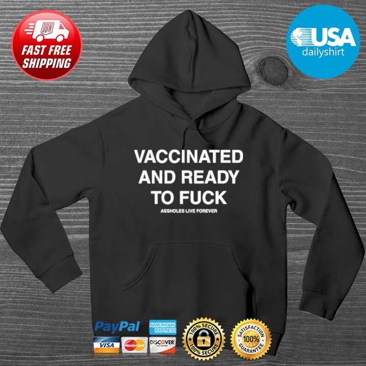 Vaccinated And Ready To Fuck Shirts HOODIE DENS