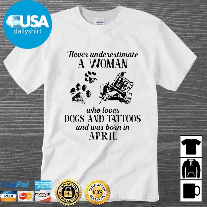 Never underestimate a woman who loves dogs and tattoos and was born in april shirt