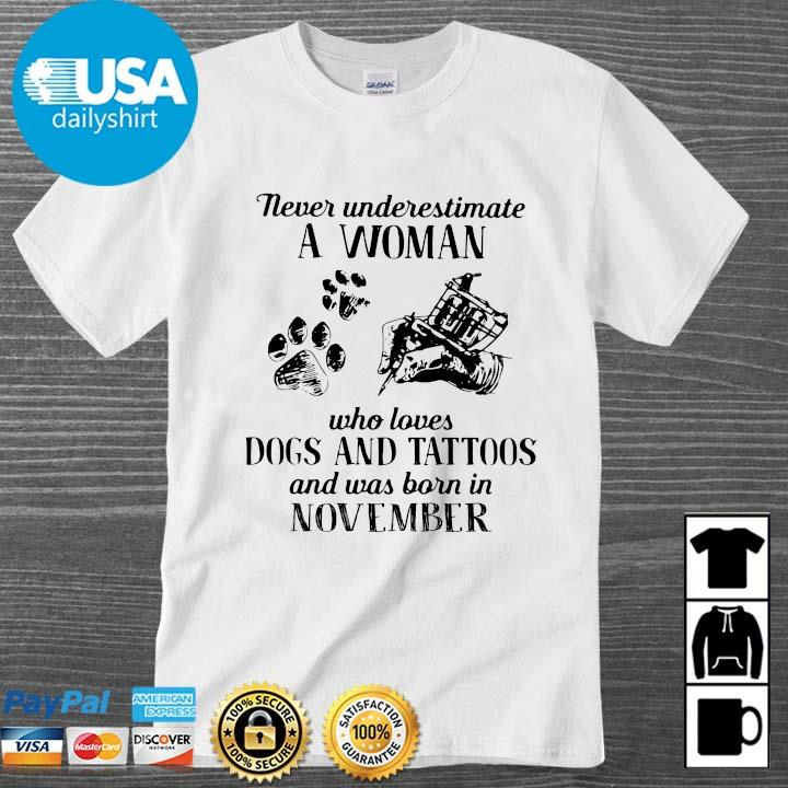 Never underestimate a woman who loves dogs and tattoos and was born in november shirt